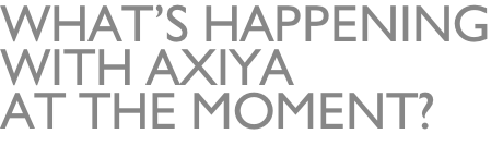 What's Happening  With Axiya  at the moment?