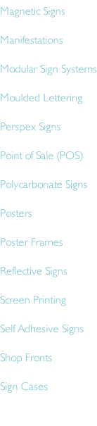Magnetic Signs Manifestations  Modular Sign Systems Moulded Lettering Perspex Signs Point of Sale (POS)  Polycarbonate Signs Posters Poster Frames Reflective Signs Screen Printing Self Adhesive Signs Shop Fronts Sign Cases
