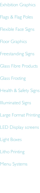 Exhibition Graphics Flags & Flag Poles Flexible Face Signs Floor Graphics Freestanding Signs Glass Fibre Products Glass Frosting Health & Safety Signs Illuminated Signs Large Format Printing LED Display screens Light Boxes Litho Printing Menu Systems